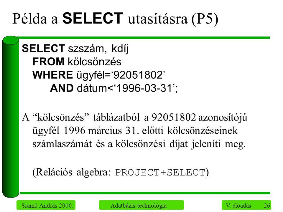 26 Sramó András 2000. Adatbázis-technológia V. előadás Példa a SELECT utasításra (P5) SELECT szszám, kdíj FROM kölcsönzés WHERE ügyfél='92051802' AND