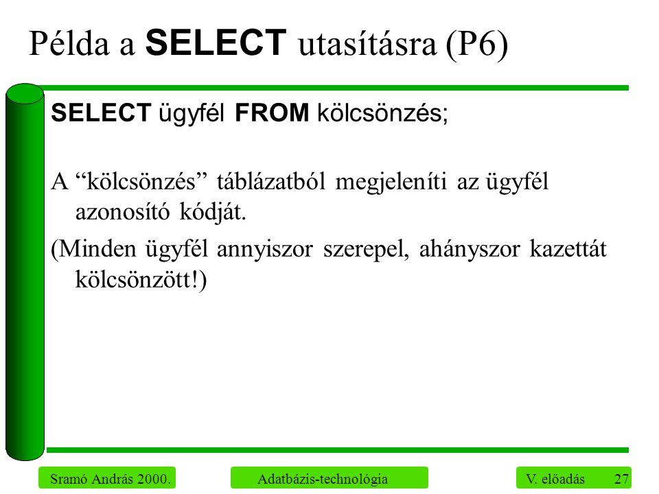 """27 Sramó András 2000. Adatbázis-technológia V. előadás Példa a SELECT utasításra (P6) SELECT ügyfél FROM kölcsönzés; A """"kölcsönzés"""" táblázatból megjel"""