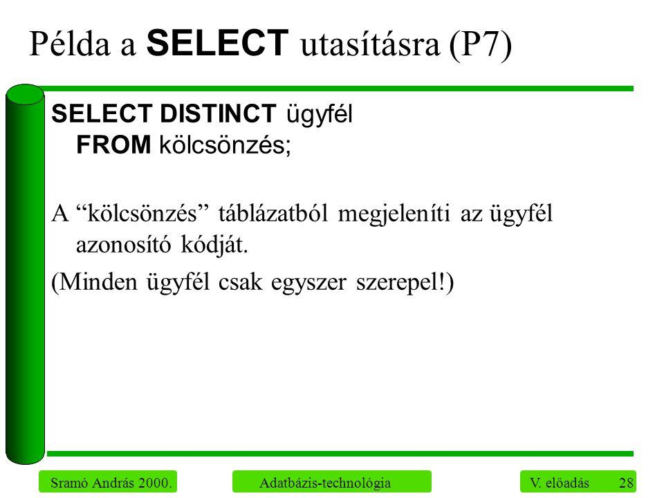 """28 Sramó András 2000. Adatbázis-technológia V. előadás Példa a SELECT utasításra (P7) SELECT DISTINCT ügyfél FROM kölcsönzés; A """"kölcsönzés"""" táblázatb"""