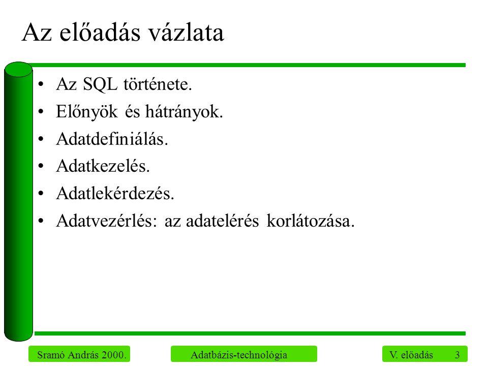 3 Sramó András 2000. Adatbázis-technológia V. előadás Az előadás vázlata Az SQL története. Előnyök és hátrányok. Adatdefiniálás. Adatkezelés. Adatleké