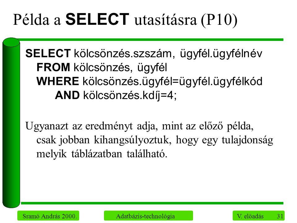 31 Sramó András 2000. Adatbázis-technológia V. előadás Példa a SELECT utasításra (P10) SELECT kölcsönzés.szszám, ügyfél.ügyfélnév FROM kölcsönzés, ügy