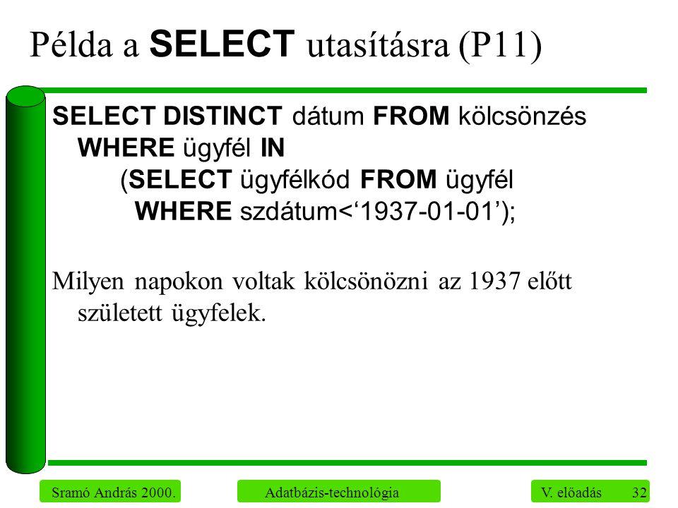 32 Sramó András 2000. Adatbázis-technológia V. előadás Példa a SELECT utasításra (P11) SELECT DISTINCT dátum FROM kölcsönzés WHERE ügyfél IN (SELECT ü