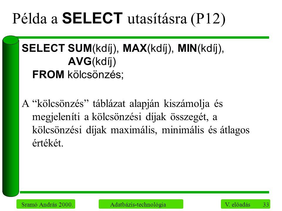 33 Sramó András 2000. Adatbázis-technológia V. előadás Példa a SELECT utasításra (P12) SELECT SUM(kdíj), MAX(kdíj), MIN(kdíj), AVG(kdíj) FROM kölcsönz
