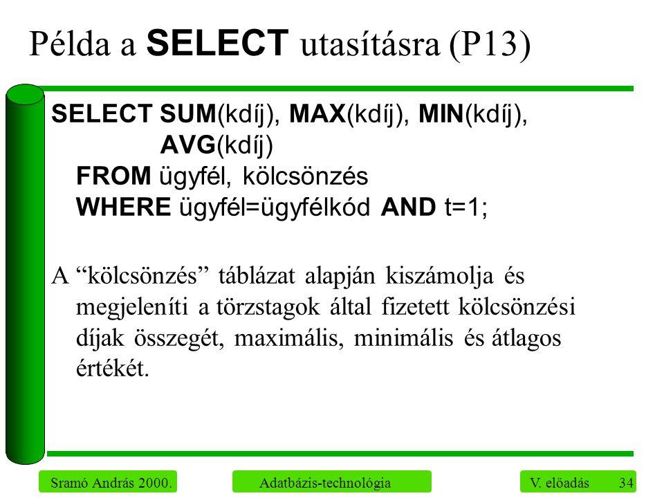 34 Sramó András 2000. Adatbázis-technológia V. előadás Példa a SELECT utasításra (P13) SELECT SUM(kdíj), MAX(kdíj), MIN(kdíj), AVG(kdíj) FROM ügyfél,