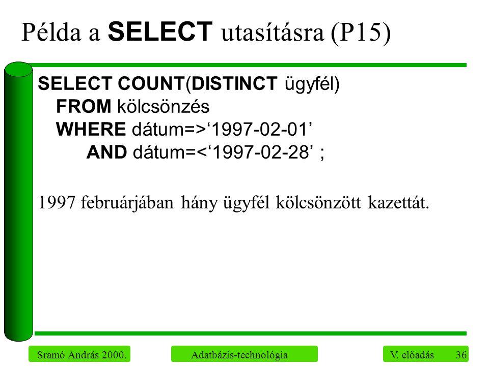 36 Sramó András 2000. Adatbázis-technológia V. előadás Példa a SELECT utasításra (P15) SELECT COUNT(DISTINCT ügyfél) FROM kölcsönzés WHERE dátum=>'199