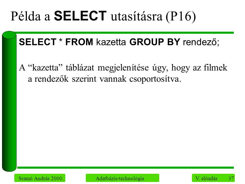 """37 Sramó András 2000. Adatbázis-technológia V. előadás Példa a SELECT utasításra (P16) SELECT * FROM kazetta GROUP BY rendező; A """"kazetta"""" táblázat me"""
