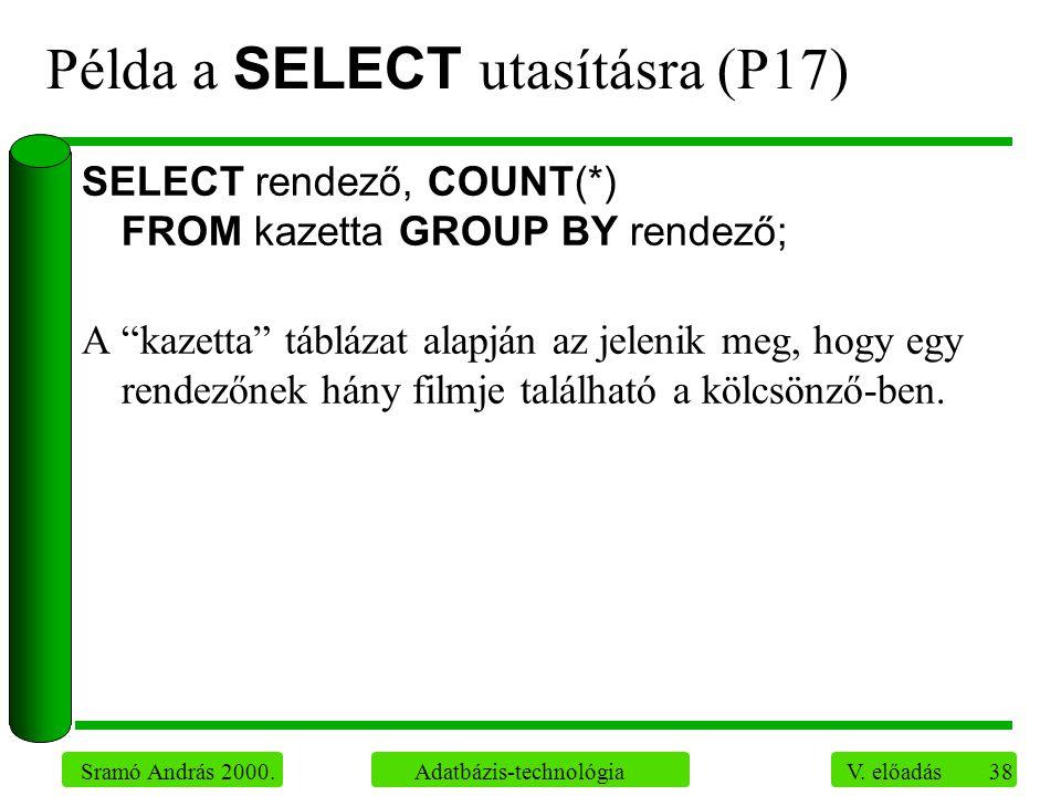 """38 Sramó András 2000. Adatbázis-technológia V. előadás Példa a SELECT utasításra (P17) SELECT rendező, COUNT(*) FROM kazetta GROUP BY rendező; A """"kaze"""