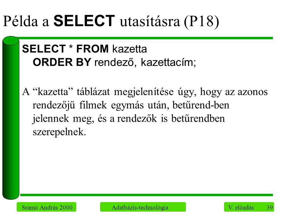 """39 Sramó András 2000. Adatbázis-technológia V. előadás Példa a SELECT utasításra (P18) SELECT * FROM kazetta ORDER BY rendező, kazettacím; A """"kazetta"""""""