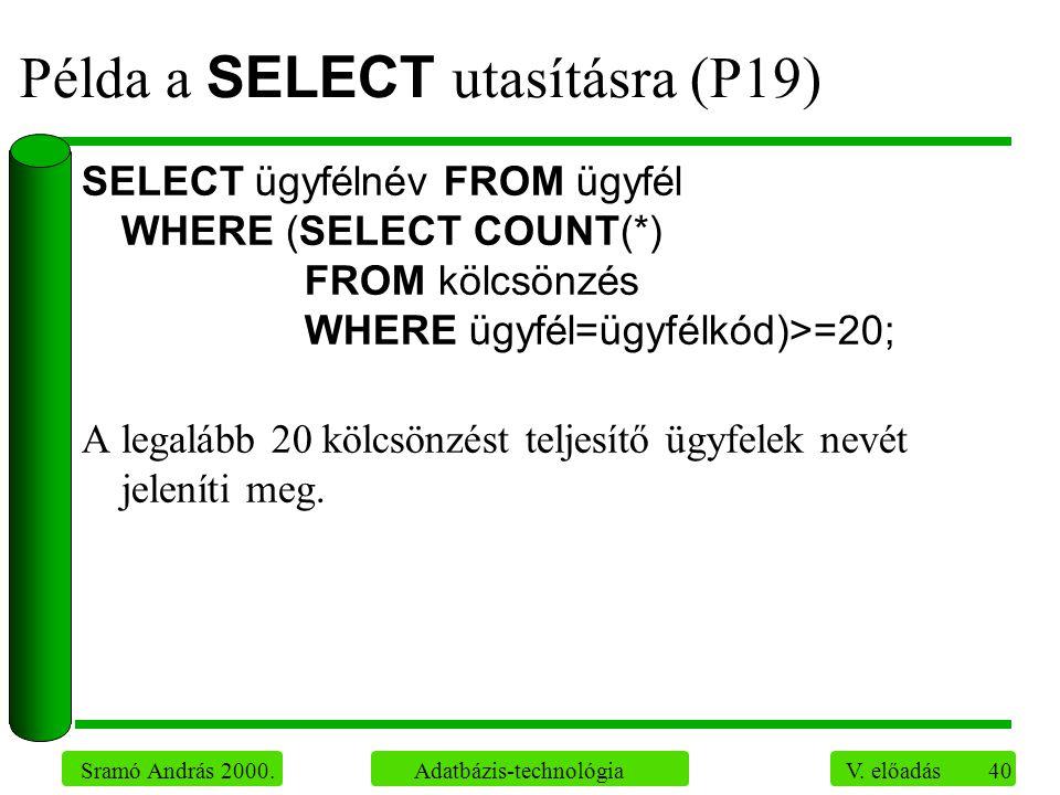 40 Sramó András 2000. Adatbázis-technológia V. előadás Példa a SELECT utasításra (P19) SELECT ügyfélnév FROM ügyfél WHERE (SELECT COUNT(*) FROM kölcsö