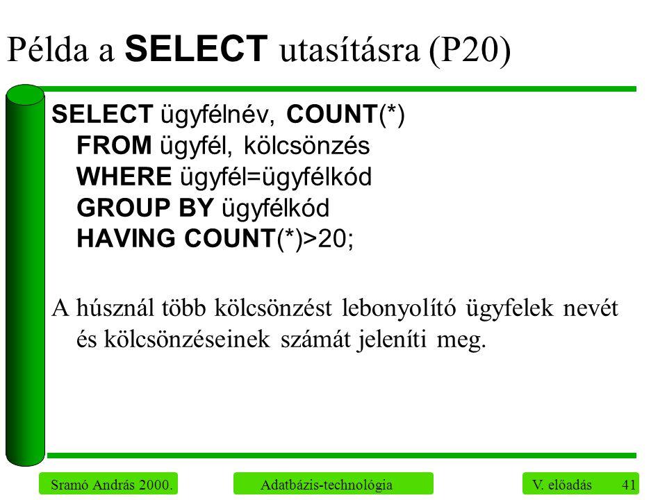 41 Sramó András 2000. Adatbázis-technológia V. előadás Példa a SELECT utasításra (P20) SELECT ügyfélnév, COUNT(*) FROM ügyfél, kölcsönzés WHERE ügyfél