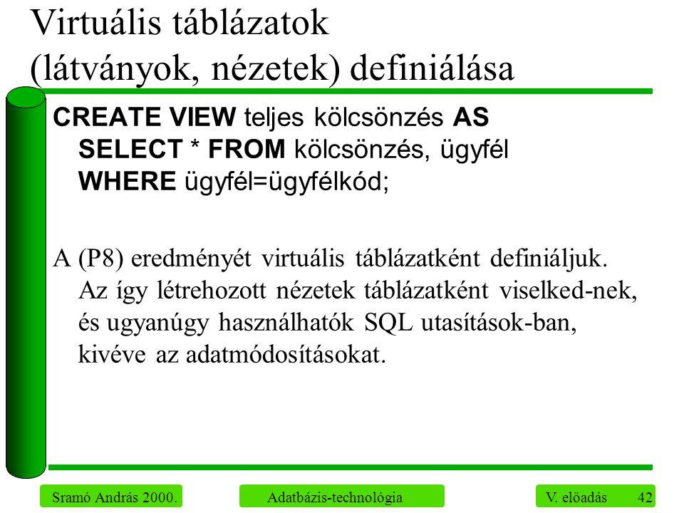 42 Sramó András 2000. Adatbázis-technológia V. előadás Virtuális táblázatok (látványok, nézetek) definiálása CREATE VIEW teljes kölcsönzés AS SELECT *