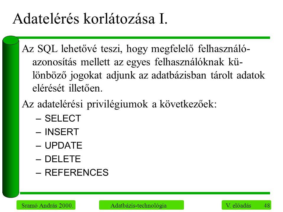 48 Sramó András 2000. Adatbázis-technológia V. előadás Adatelérés korlátozása I. Az SQL lehetővé teszi, hogy megfelelő felhasználó- azonosítás mellett