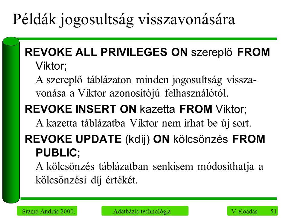 51 Sramó András 2000. Adatbázis-technológia V. előadás Példák jogosultság visszavonására REVOKE ALL PRIVILEGES ON szereplő FROM Viktor; A szereplő táb
