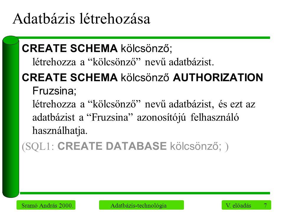 """7 Sramó András 2000. Adatbázis-technológia V. előadás Adatbázis létrehozása CREATE SCHEMA kölcsönző; létrehozza a """"kölcsönző"""" nevű adatbázist. CREATE"""