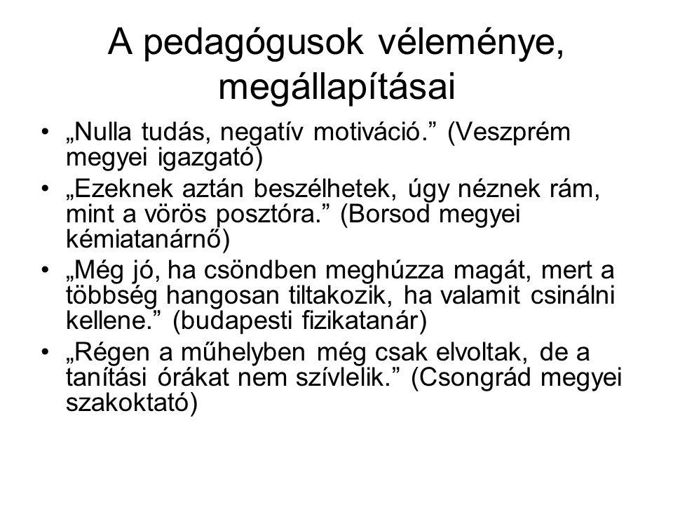 """A pedagógusok véleménye, megállapításai """"Nulla tudás, negatív motiváció. (Veszprém megyei igazgató) """"Ezeknek aztán beszélhetek, úgy néznek rám, mint a vörös posztóra. (Borsod megyei kémiatanárnő) """"Még jó, ha csöndben meghúzza magát, mert a többség hangosan tiltakozik, ha valamit csinálni kellene. (budapesti fizikatanár) """"Régen a műhelyben még csak elvoltak, de a tanítási órákat nem szívlelik. (Csongrád megyei szakoktató)"""
