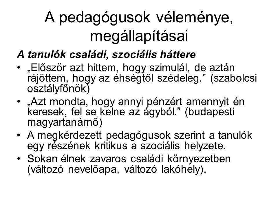 """A pedagógusok véleménye, megállapításai A tanulók családi, szociális háttere """"Először azt hittem, hogy szimulál, de aztán rájöttem, hogy az éhségtől szédeleg. (szabolcsi osztályfőnök) """"Azt mondta, hogy annyi pénzért amennyit én keresek, fel se kelne az ágyból. (budapesti magyartanárnő) A megkérdezett pedagógusok szerint a tanulók egy részének kritikus a szociális helyzete."""