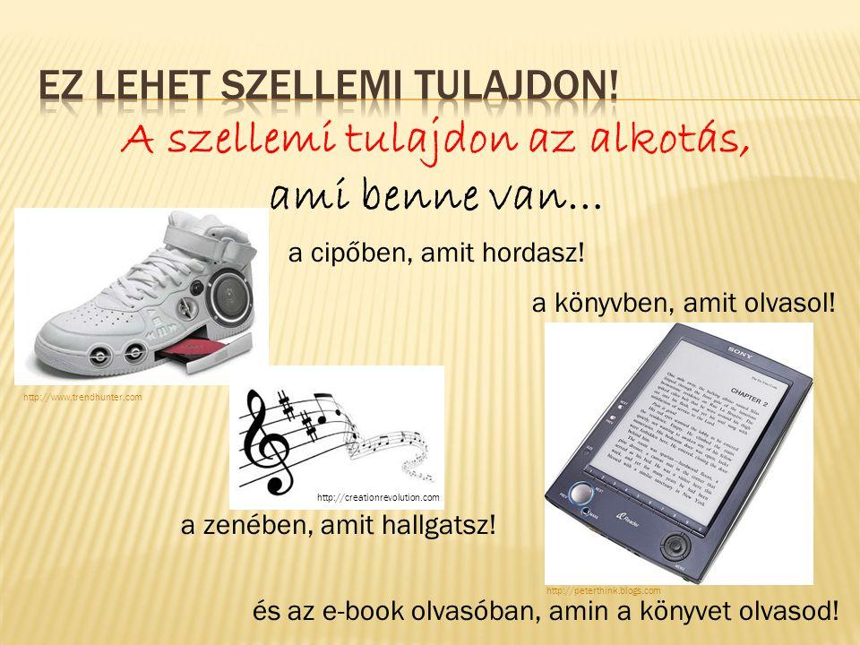 a cipőben, amit hordasz! a zenében, amit hallgatsz! a könyvben, amit olvasol! és az e-book olvasóban, amin a könyvet olvasod! A szellemi tulajdon az a