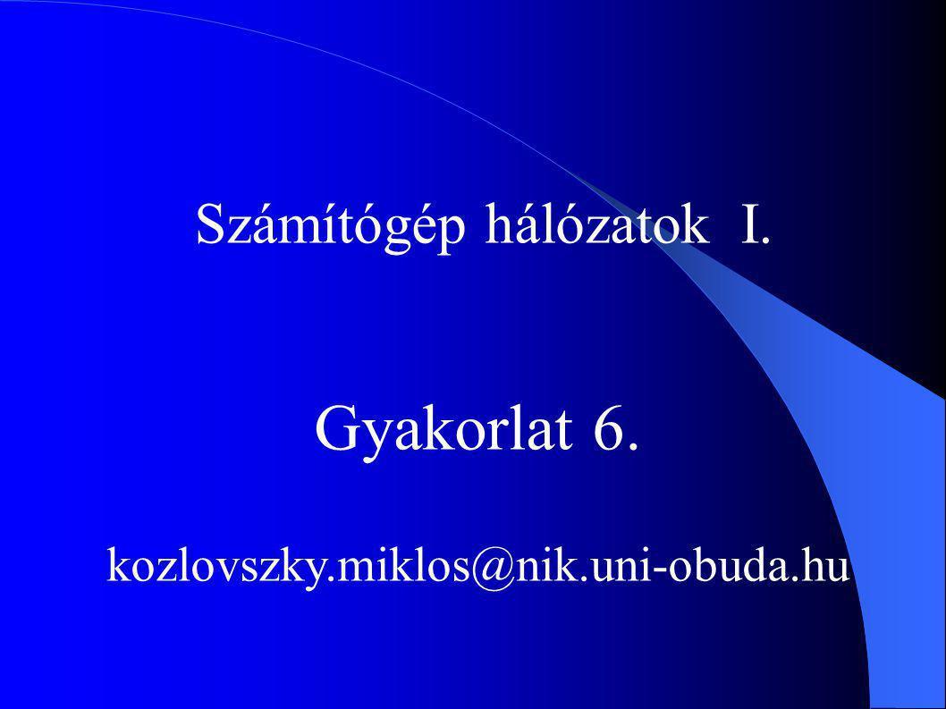 Számítógép hálózatok I. Gyakorlat 6. kozlovszky.miklos@nik.uni-obuda.hu