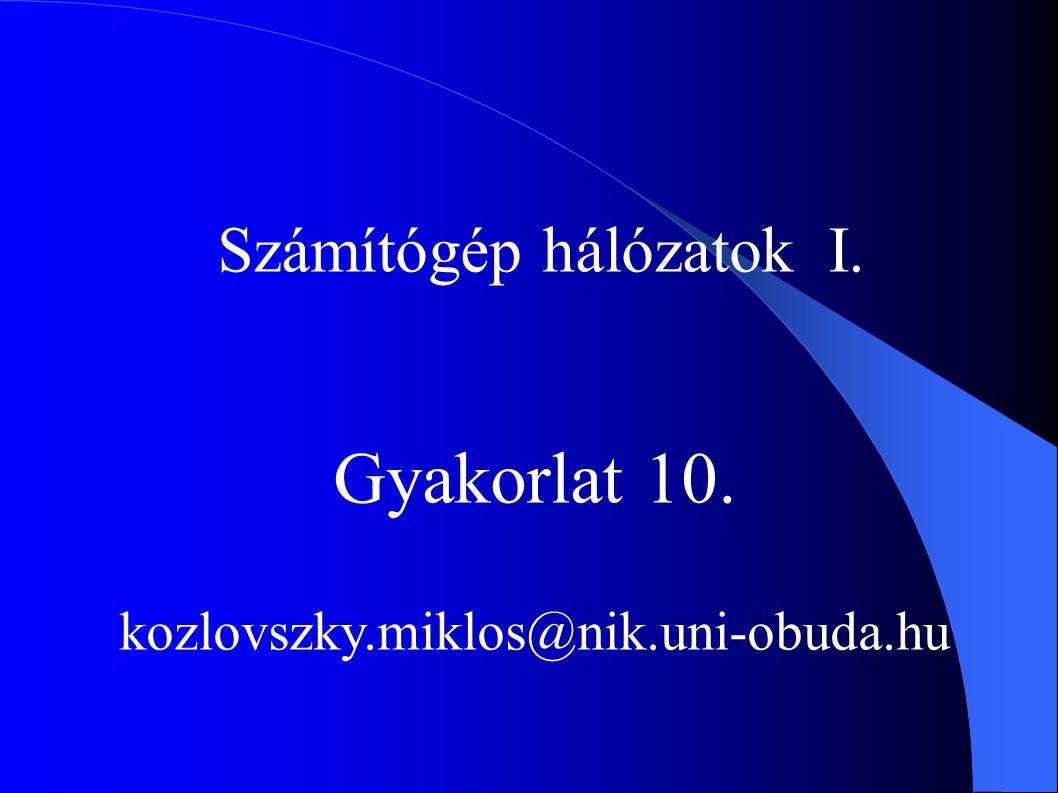 Számítógép hálózatok I. Gyakorlat 10. kozlovszky.miklos@nik.uni-obuda.hu