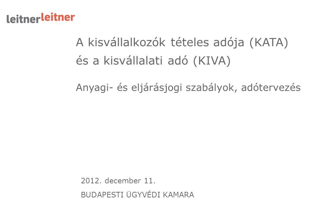 A kisvállalkozók tételes adója (KATA) és a kisvállalati adó (KIVA) Anyagi- és eljárásjogi szabályok, adótervezés 2012. december 11. BUDAPESTI ÜGYVÉDI