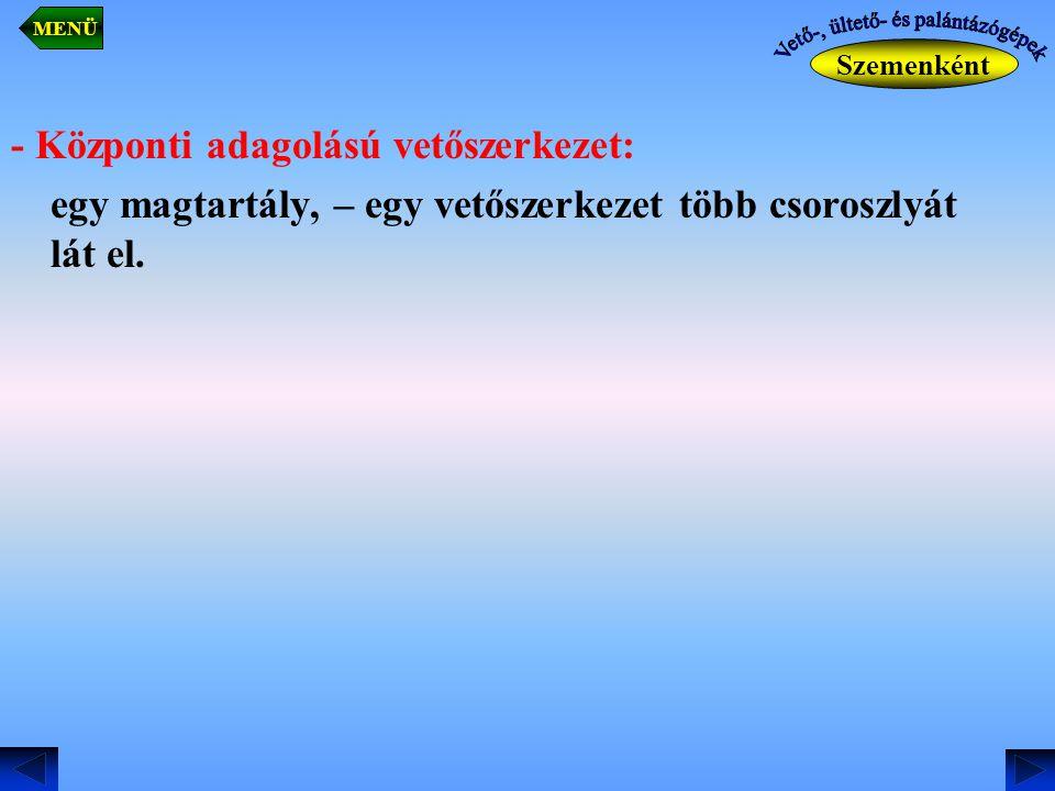 - Központi adagolású vetőszerkezet: egy magtartály, – egy vetőszerkezet több csoroszlyát lát el. Szemenként MENÜ