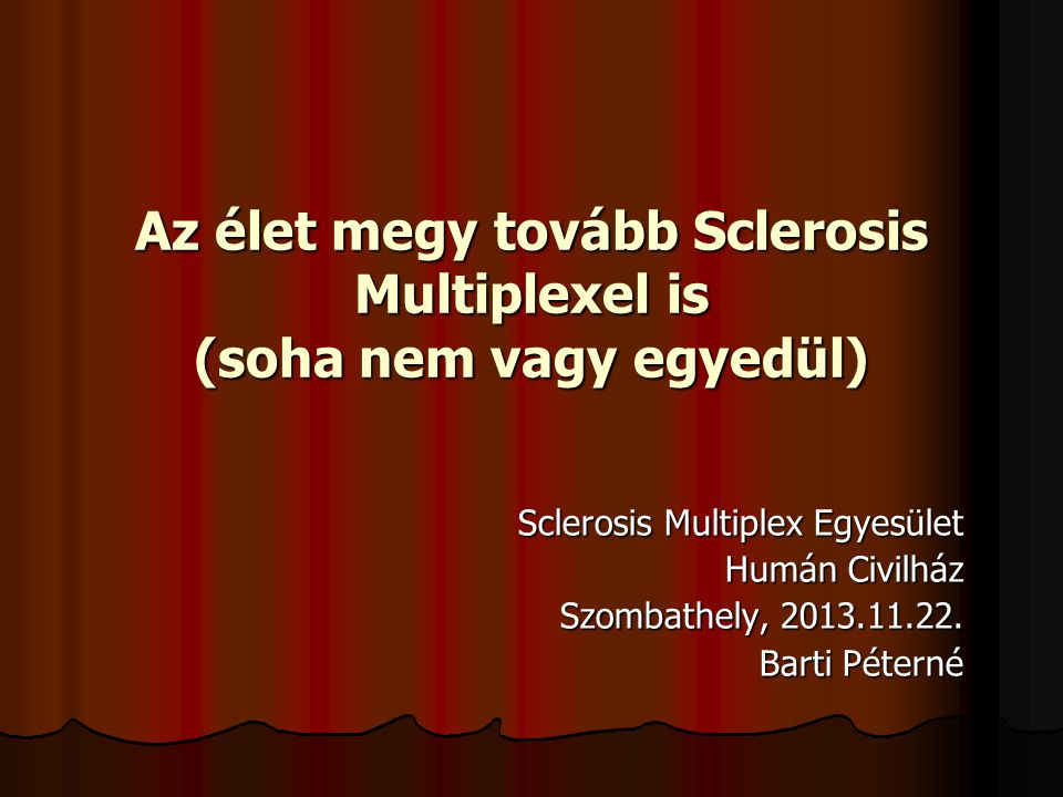Az élet megy tovább Sclerosis Multiplexel is (soha nem vagy egyedül) Sclerosis Multiplex Egyesület Humán Civilház Szombathely, 2013.11.22. Barti Péter