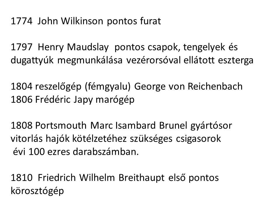 1774 John Wilkinson pontos furat 1797 Henry Maudslay pontos csapok, tengelyek és dugattyúk megmunkálása vezérorsóval ellátott eszterga 1804 reszelőgép