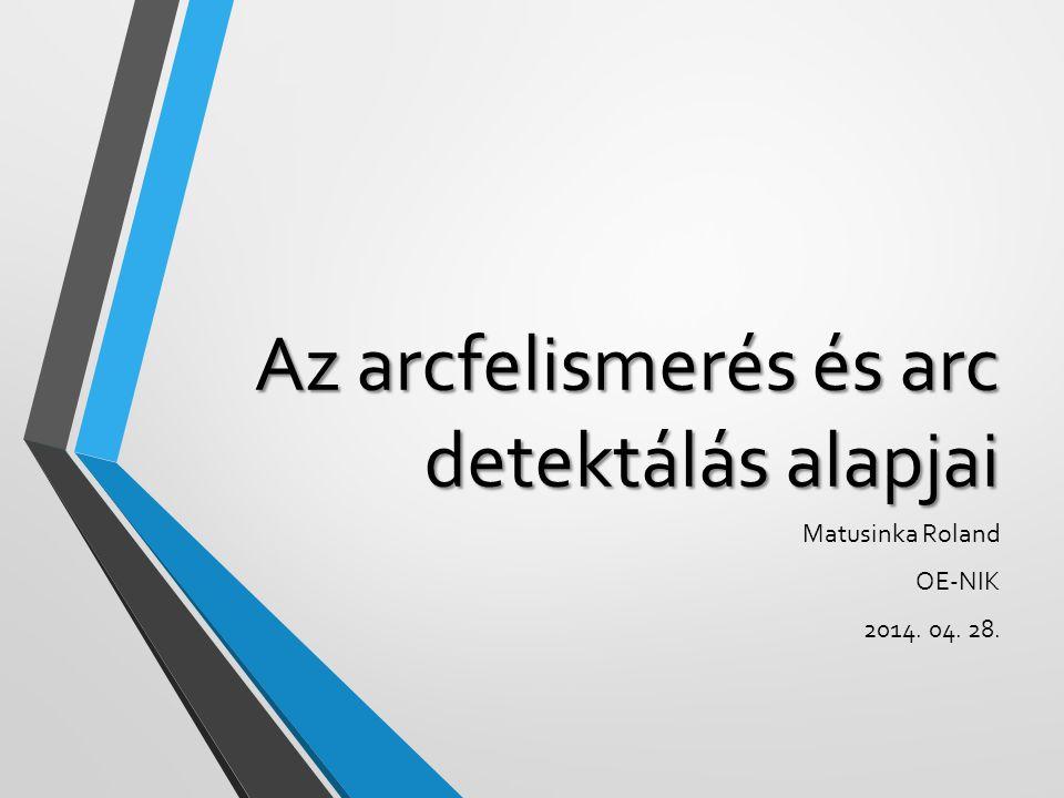 Az arcfelismerés és arc detektálás alapjai Matusinka Roland OE-NIK 2014. 04. 28.