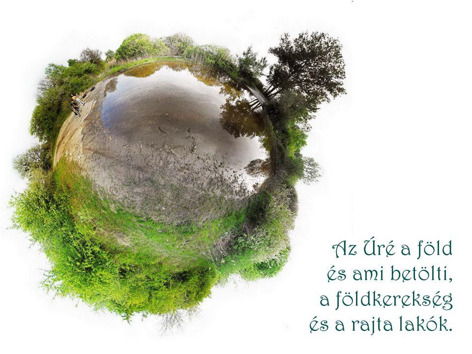 Az Úré a föld és ami betölti, a földkerekség és a rajta lakók.