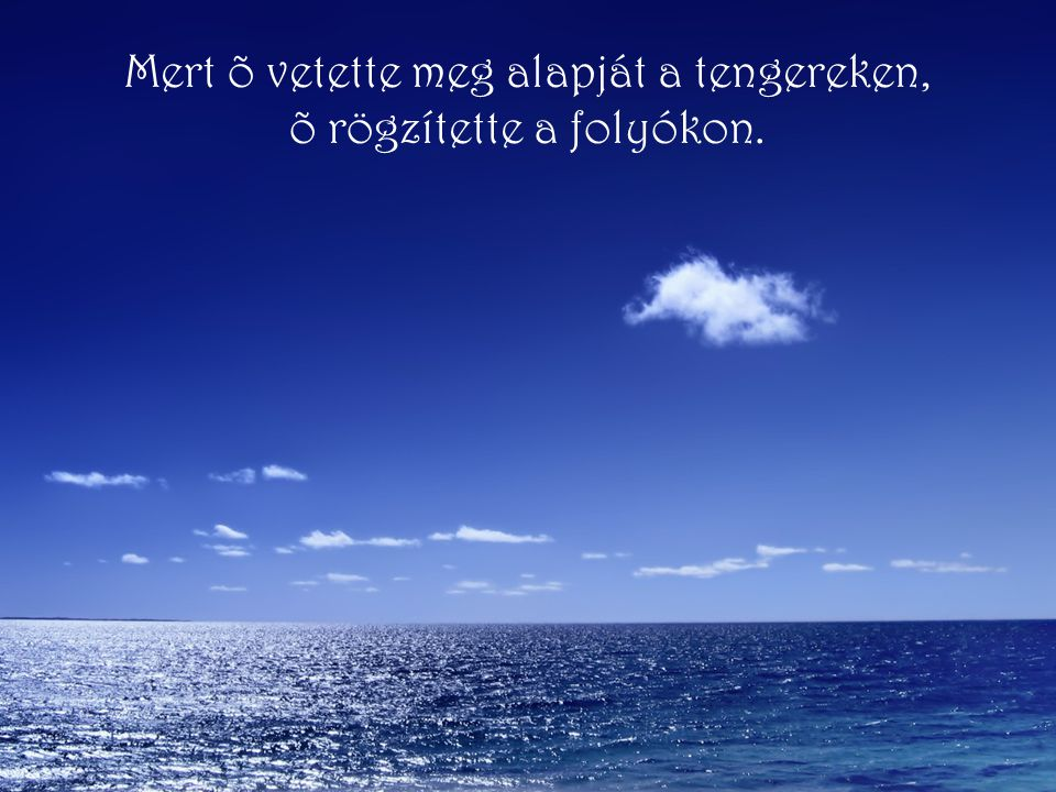 Mert õ vetette meg alapját a tengereken, õ rögzítette a folyókon.