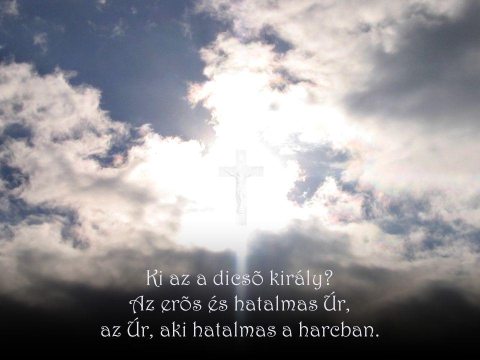 Ki az a dicsõ király Az erõs és hatalmas Úr, az Úr, aki hatalmas a harcban.
