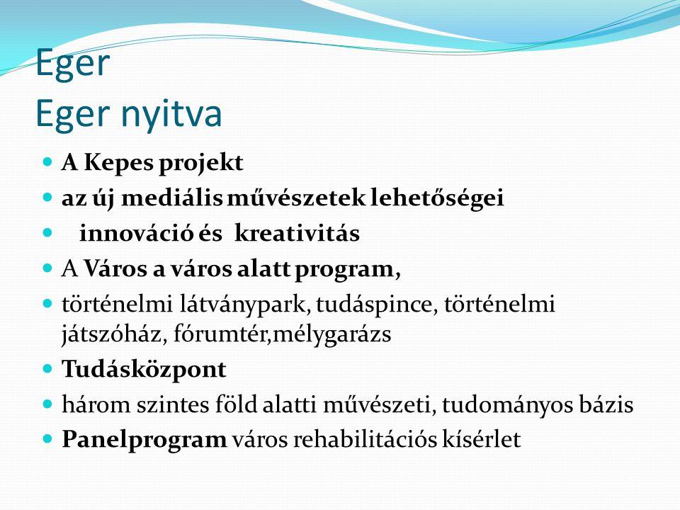 Eger Eger nyitva A Kepes projekt az új mediális művészetek lehetőségei innováció és kreativitás A Város a város alatt program, történelmi látványpark, tudáspince, történelmi játszóház, fórumtér,mélygarázs Tudásközpont három szintes föld alatti művészeti, tudományos bázis Panelprogram város rehabilitációs kísérlet