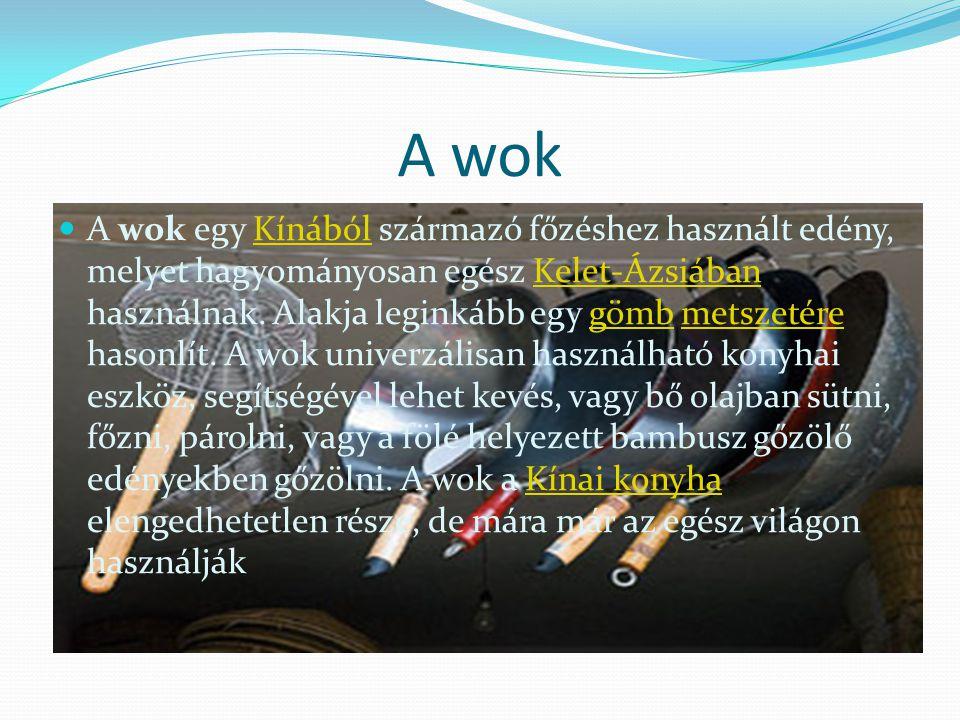 A wok A wok egy Kínából származó főzéshez használt edény, melyet hagyományosan egész Kelet-Ázsiában használnak.