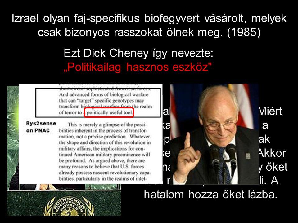 """Izrael olyan faj-specifikus biofegyvert vásárolt, melyek csak bizonyos rasszokat ölnek meg. (1985) Ezt Dick Cheney így nevezte: """"Politikailag hasznos"""