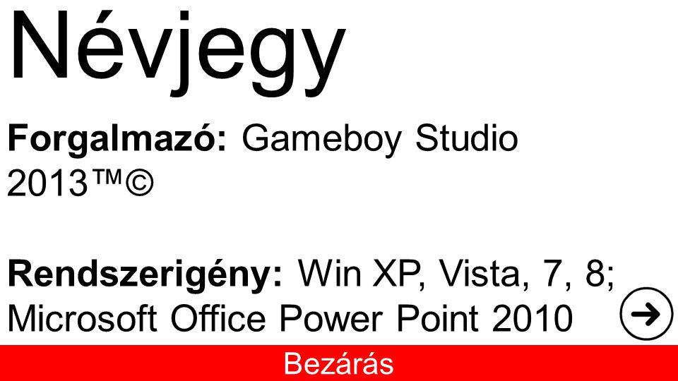 Névjegy Bezárás Forgalmazó: Gameboy Studio 2013™© Rendszerigény: Win XP, Vista, 7, 8; Microsoft Office Power Point 2010