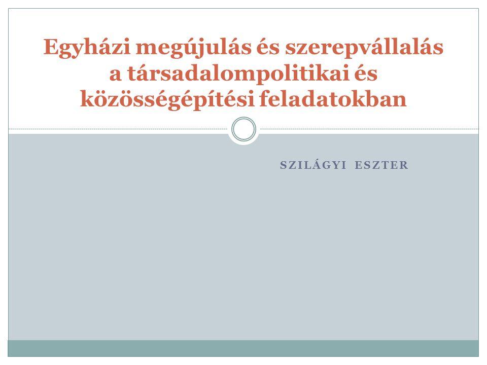 SZILÁGYI ESZTER Egyházi megújulás és szerepvállalás a társadalompolitikai és közösségépítési feladatokban