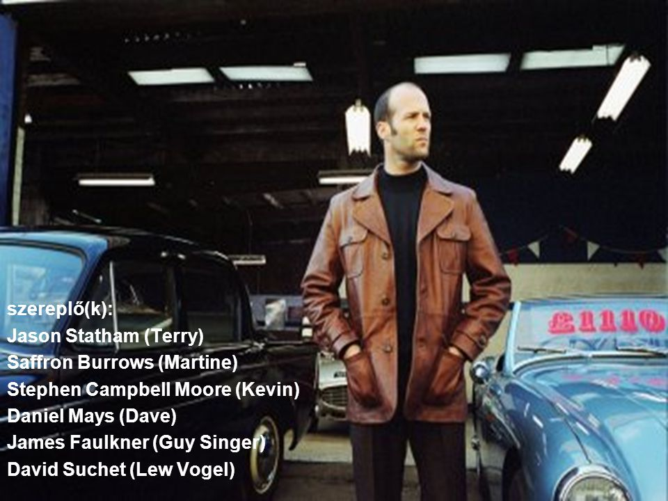 szereplő(k): Jason Statham (Terry) Saffron Burrows (Martine) Stephen Campbell Moore (Kevin) Daniel Mays (Dave) James Faulkner (Guy Singer) David Suchet (Lew Vogel)
