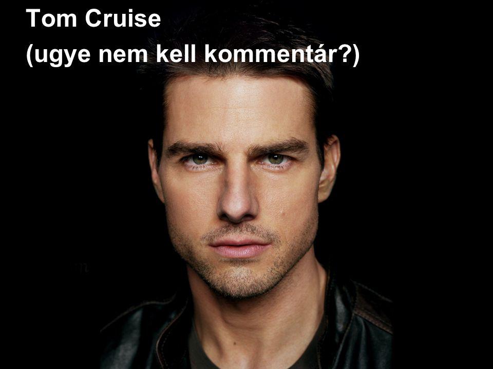 Tom Cruise (ugye nem kell kommentár )