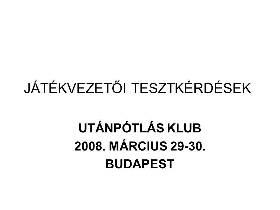 JÁTÉKVEZETŐI TESZTKÉRDÉSEK UTÁNPÓTLÁS KLUB 2008. MÁRCIUS 29-30. BUDAPEST