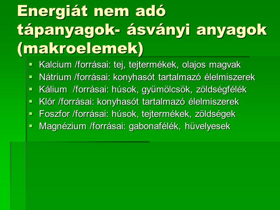 Energiát nem adó tápanyagok- ásványi anyagok (makroelemek)  Kalcium /forrásai: tej, tejtermékek, olajos magvak  Nátrium /forrásai: konyhasót tartalm