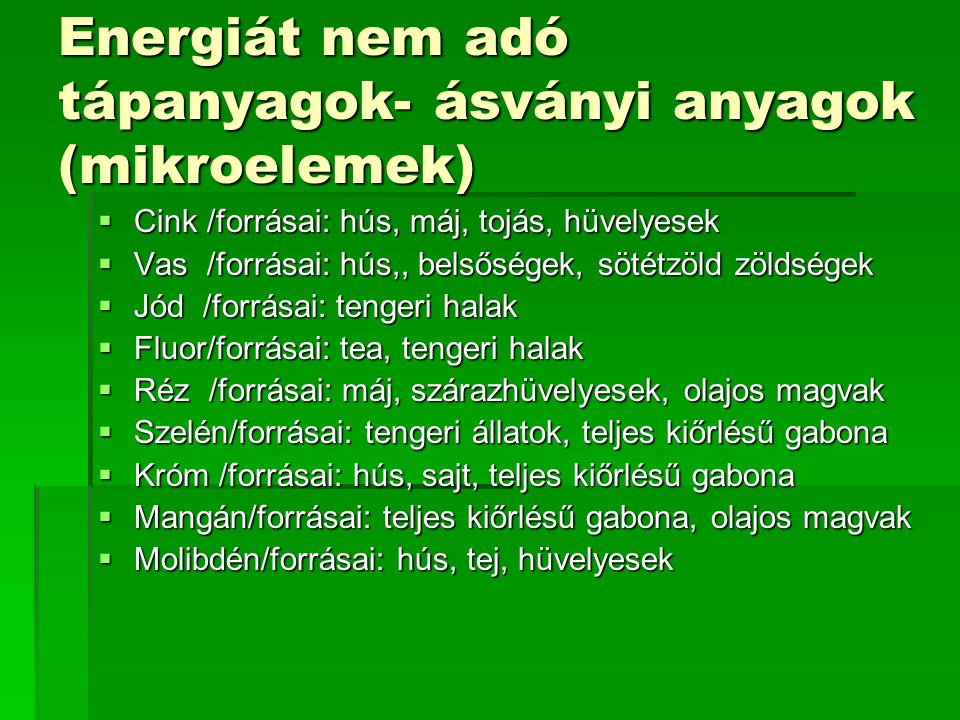 Energiát nem adó tápanyagok- ásványi anyagok (mikroelemek)  Cink /forrásai: hús, máj, tojás, hüvelyesek  Vas /forrásai: hús,, belsőségek, sötétzöld