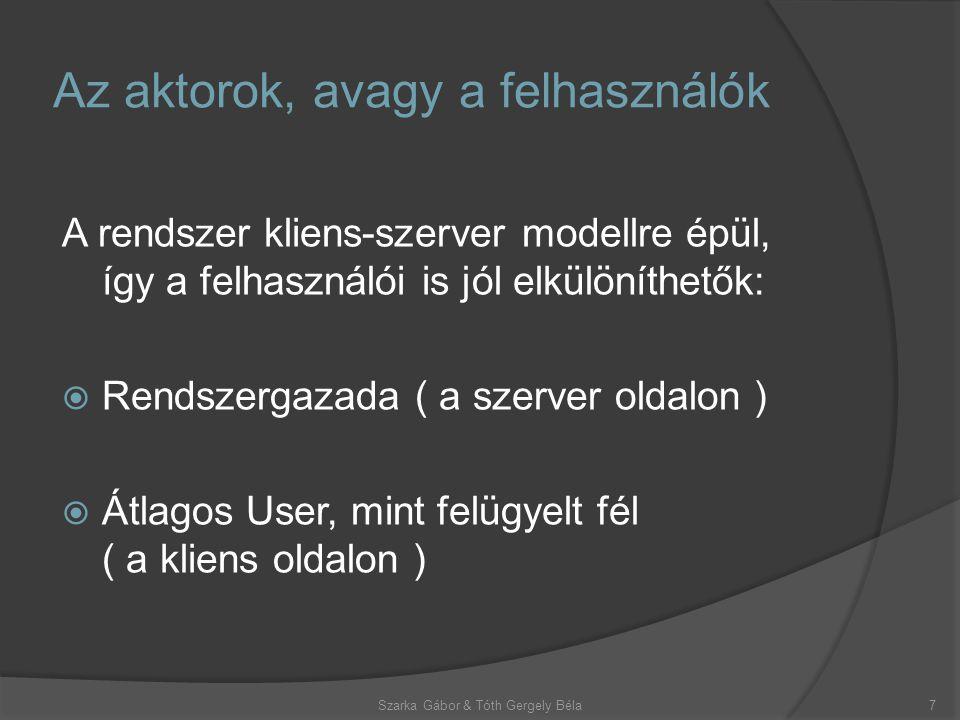 A rendszer kliens-szerver modellre épül, így a felhasználói is jól elkülöníthetők:  Rendszergazada ( a szerver oldalon )  Átlagos User, mint felügyelt fél ( a kliens oldalon ) Az aktorok, avagy a felhasználók Szarka Gábor & Tóth Gergely Béla7