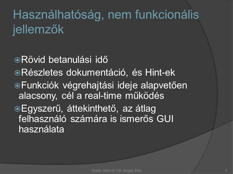 Használhatóság, nem funkcionális jellemzők  Rövid betanulási idő  Részletes dokumentáció, és Hint-ek  Funkciók végrehajtási ideje alapvetően alacsony, cél a real-time működés  Egyszerű, áttekinthető, az átlag felhasználó számára is ismerős GUI használata Szarka Gábor & Tóth Gergely Béla8