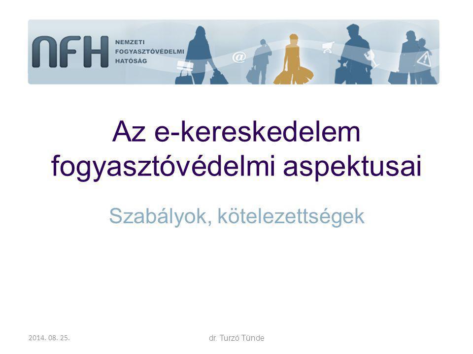 2014. 08. 25.dr. Turzó Tünde Az e-kereskedelem fogyasztóvédelmi aspektusai Szabályok, kötelezettségek