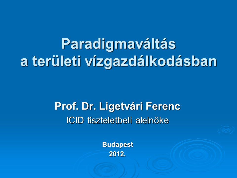 Paradigmaváltás a területi vízgazdálkodásban Prof. Dr. Ligetvári Ferenc ICID tiszteletbeli alelnöke Budapest2012.