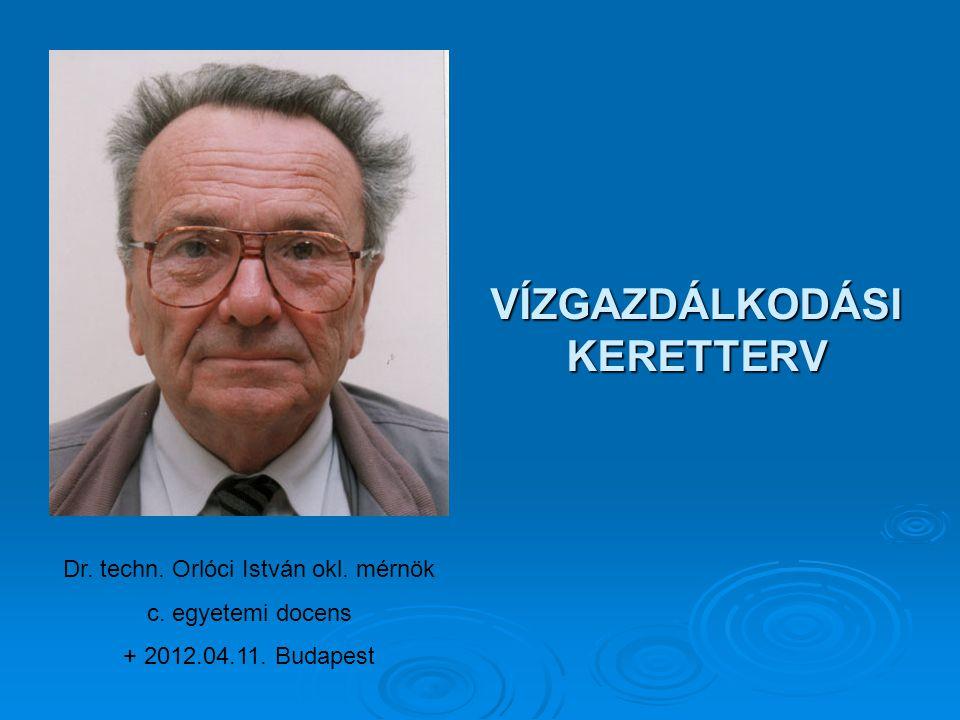 VÍZGAZDÁLKODÁSI KERETTERV Dr. techn. Orlóci István okl. mérnök c. egyetemi docens + 2012.04.11. Budapest