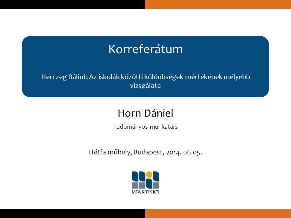 Korreferátum Herczeg Bálint: Az iskolák közötti különbségek mértékének mélyebb vizsgálata Horn Dániel Tudományos munkatárs Hétfa műhely, Budapest, 2014.