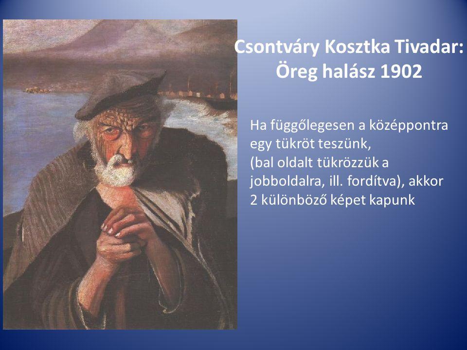 Csontváry Kosztka Tivadar: Öreg halász 1902 Ha függőlegesen a középpontra egy tükröt teszünk, (bal oldalt tükrözzük a jobboldalra, ill. fordítva), akk