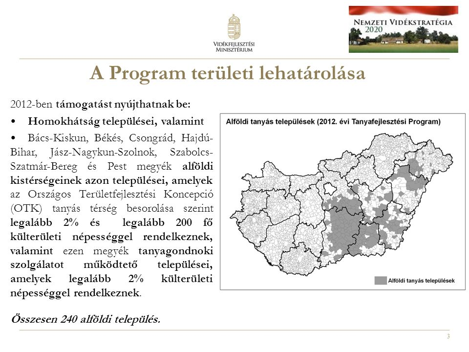 3 A Program területi lehatárolása 2012-ben támogatást nyújthatnak be: Homokhátság települései, valamint Bács-Kiskun, Békés, Csongrád, Hajdú- Bihar, Jász-Nagykun-Szolnok, Szabolcs- Szatmár-Bereg és Pest megyék alföldi kistérségeinek azon települései, amelyek az Országos Területfejlesztési Koncepció (OTK) tanyás térség besorolása szerint legalább 2% és legalább 200 fő külterületi népességgel rendelkeznek, valamint ezen megyék tanyagondnoki szolgálatot működtető települései, amelyek legalább 2% külterületi népességgel rendelkeznek.