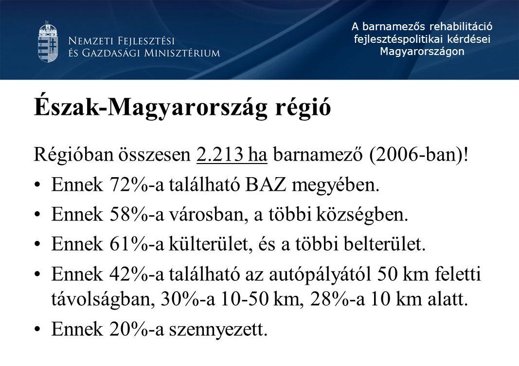 A barnamezős rehabilitáció fejlesztéspolitikai kérdései Magyarországon Észak-Magyarország régió Régióban összesen 2.213 ha barnamező (2006-ban)! Ennek